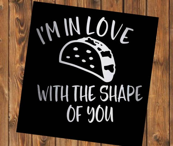 Free Shipping-I'm in Love with the Shape of You Taco Decal Sticker, Let's Taco Bout it, Ed Sheeran, YETI RTIC Tumbler Decal Sticker