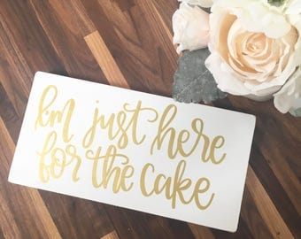 I'm Just Here For The Cake - Wood Sign