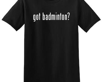 Got Badminton? Funny Badminton T-Shirt Tee Shirt