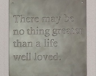 "There May Be No Thing Greater Than A Life Well Loved Metal Sign - 10"" x 10"""
