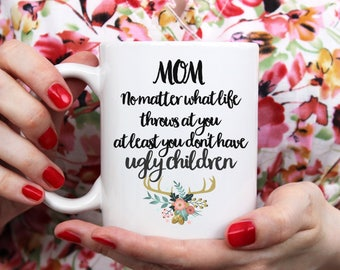 Mom No Matter What Life Throws At You At Least You Don't Have Ugly Children Mothers Day Mug, Coffee Mug, Mother's Day Mug