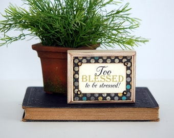 TOO BLESSED to be STRESSED, Wood Sign, Shelf Sitter, Conversation Piece