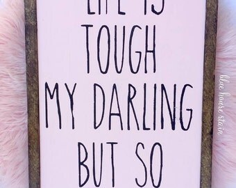 Life is touch my darling, but so are you! - Rustic chic wood sign
