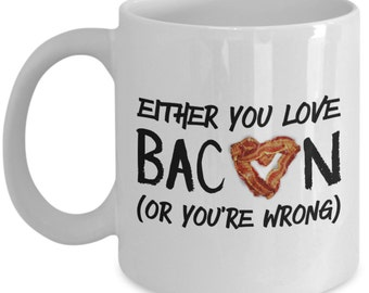 Funny Coffee Mug for Bacon Lovers - Either You Love Bacon Or You're Wrong