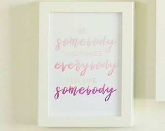 Be Somebody Who Makes Everybody Feel Like Somebody - Printable Sign