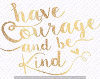 Have Courage and Be Kind svg Quote, Quote Overlay, SVG, Vinyl, Cutting File, PNG, Cricut, Cut Files, Clip Art, Dxf, Vector File