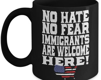 No Hate No Fear Immigrants Are Welcome Here Novelty Coffee Mug - Anti-Trump Gift