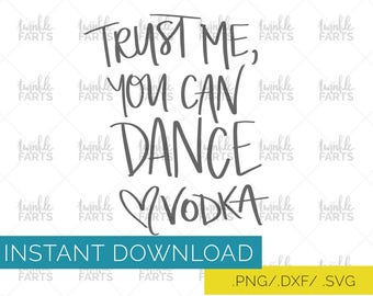 Trust Me You Can Dance, Vodka, Whiskey, Rum, Tequila Cut File, 4 variations SVG, use with Cricut & Silhouette, Booze lover, Instant Download