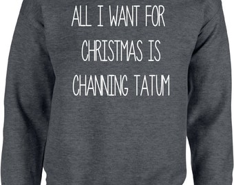 All I Want for Christmas is Channing Tatum - Christmas Sweater - Sweater,Pullover,Warm,Hoody,Weihnachten,Christmas Time,Wrapper,Gansta