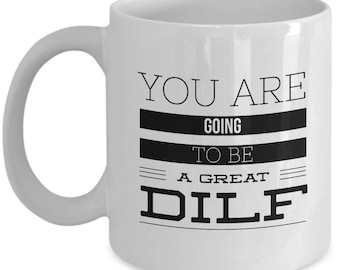 Expectant Dad Coffee Mug – You Are Going to Be a Great DILF – Funny Gift for Future Dad To Be, Baby Shower for Dad, 11 Oz.