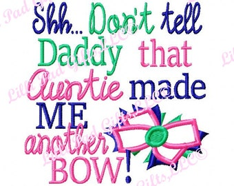 Shh Dont tell Daddy that Auntie made ME another Bow - Machine Embroidery Design - 8 Sizes