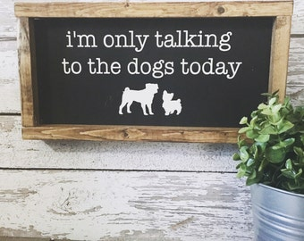 I'm Only Talking to the Dog/Dogs Today | Dog Lover | Pet Sign | Fur Mom Decor | I Love Dogs Sign