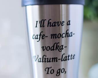 Coffee Travel Mug, I'll have a cafe-mocha-vodka-valium-latte to go please