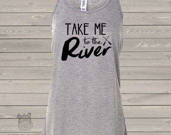 Take me to the river flowy tank top - great gift for birthday or Mother's Day TMTRT
