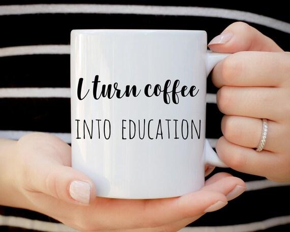 I Turn Coffee Into Education Mug, Teacher Mug, Funny Mug, Gift for Teacher, Professor Mug, Christmas Mug, Office Mug, Elementary Teacher
