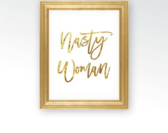 Nasty Woman Sign - Women's March Hillary Clinton - Political Democrat Presidential - Gold Leaf Foil Art Decor - DIGITAL DOWNLOAD printable