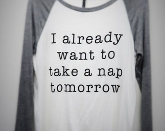 I already want to take a nap tomorrow Womens Long Sleeve