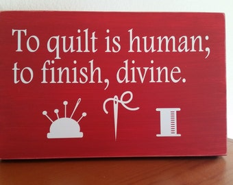 To quilt is human; to finish, divine, quilters gift, quilting gift, quilting room decor, sewing room decor, gift for mom, funny quilt sign