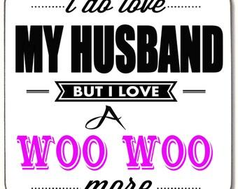I do love my Husband but I Iove a Woo Woo more  Beverage coaster