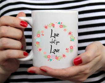 Cute Inspiration Mug - Travel Mug - Coffee Mugs - Live What You Love - Inspirational Mug - Coffee Mug Gift - Inspirational Coffee Mug