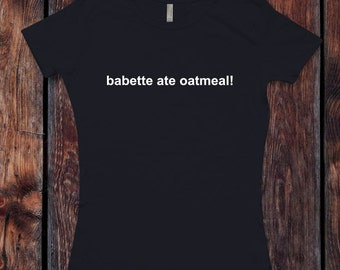 Gilmore Girls inspired Babette ate oatmeal! T-Shirt / Women's T-shirt Tee Shirt design Shirt - Ink Printed