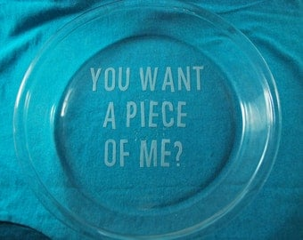 Pie Plate - You Want a Piece of Me?