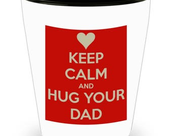 Keep Calm and HUG YOUR DAD!!! Let him know how much you care with every shot! White Ceramic Shot Glass Gift!