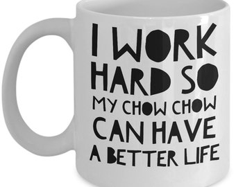 """Funny Chow Chow Mug """"Chow Chow Coffee Mugs - I Work Hard So My Chow Chow Can Have A Better Life"""" Chow Chow Gifts"""