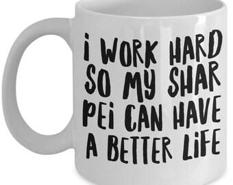 Shar Pei Mug - Funny Shar Pei Coffee Mug - Shar Pei Gifts - I Work Hard So My Shar Pei Can Have A Better Life