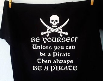 Be a Pirate Funny t-shirt/ Be yourself unless you can be a Pirate/Pirate T-Shirt