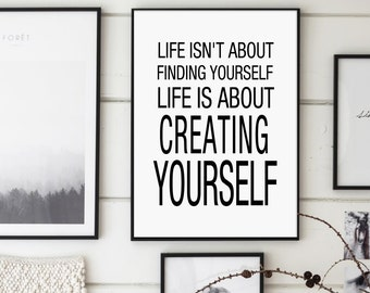 Life Isn't About Finding Yourself, Life Is About Creating Yourself, Inspirational Print, Modern Wall Art, Typography, Quotes Poster