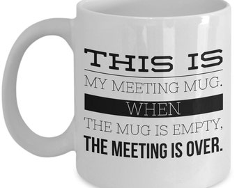 Meeting Mug - When the mug is empty, the meeting is over - Funny mug coworker or boss