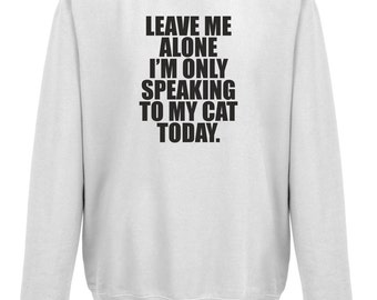 Leave Me Alone I'm Only Talking To My Cat Today Sweatshirt Jumper
