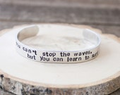 Cuff Bracelet - You can't stop the waves, but you can learn to surf - aluminum bracelet - inspirational jewelry- stocking stuffer