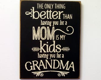 The only thing better than having you for a Mom is my kids having you for a Grandma wood sign