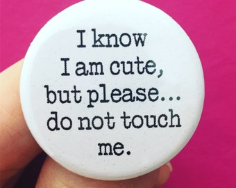 I know I am cute, but please… Do not touch me. 1.25 inch pinback button.