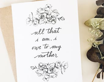 All that I am I owe to my mother - greeting card- mama - Mother's Day - for mom - mommy - florals - mother in law