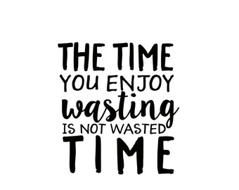 The Time You Enjoy Wasting  Is Not Wasted Time Decal - Di Cut Decal - Home/Laptop/Computer/Truck/Car Bumper Sticker Decal
