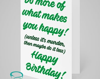 Do more of what makes you happy! (unless it's murder, then maybe do it less) Happy Birthday! - alternative birthday card!