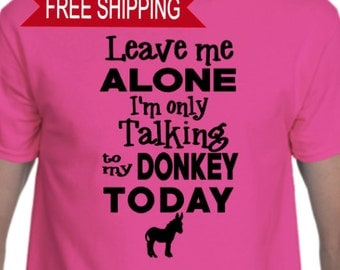 Leave Me Alone I am only talking to my Donkey today - T Shirt