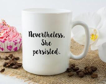 Nevertheless, She Persisted Coffee Mug - Inspirational Mug - Motivational Cup - Nevertheless, She Persisted - Sublimated Dishwasher Safe