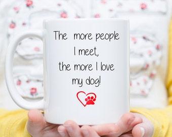 The More People I Meet, The More I Love My Dog, I Love My Dog Mug, Dog Lover Gift, Gift for Dog Lover, Dog Mom, Dog Dad, Dog Lover Mug