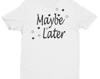 Maybe Later Printed T-Shirt - Tumblr Shirt - Funny Shirt