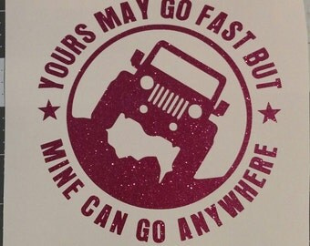 Jeep - Yours may go fast but mine can go anywhere - Vinyl Graphic Decal