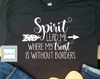 Spirit Lead Me Where My Trust Is Without Borders * Christian Shirt * Inspirational Shirt * Mission Shirt * Soft Style T-Shirt