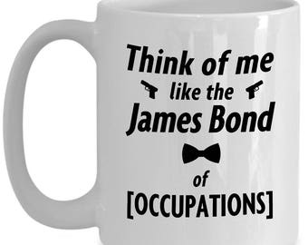 Think of Me Like The James Bond of [OCCUPATION] - Personalizable Coffee Mug.  Fun and sincere gift for guys with any kind of job.