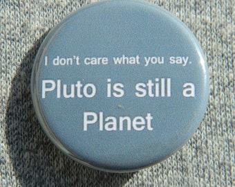 Pluto is a planet! Button/Magnet/Bottle Opener