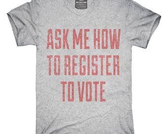 Ask Me How To Register To Vote T-Shirt, Hoodie, Tank Top, Gifts