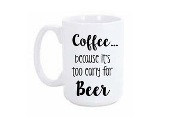 Coffee... because it's too early for Beer Coffee Mug