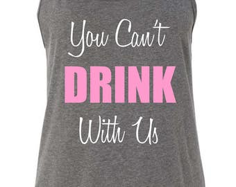 You Can't Drink With Us Tank Top. Beer Festival-Beer Shirt-Mean Girls-Bachelorette-21st Birthday-Craft Beer-Bridesmaid-Sorority Tank